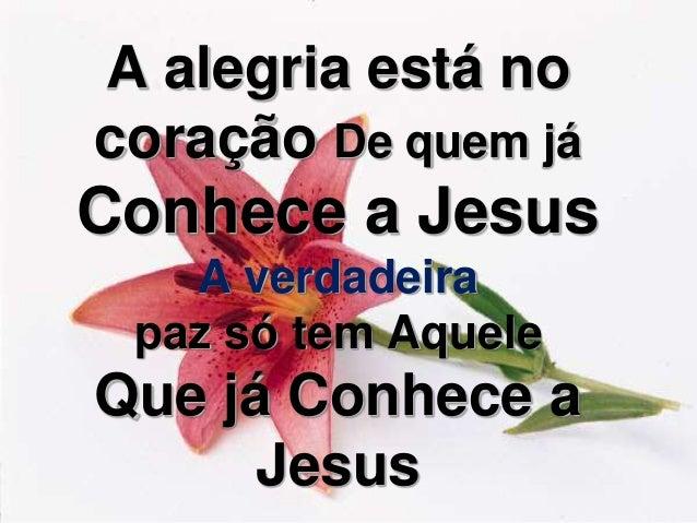 A alegria está no coração De quem já Conhece a Jesus A verdadeira paz só tem Aquele Que já Conhece a Jesus