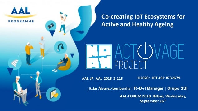 Co-creating IoT Ecosystems for Active and Healthy Ageing AAL-FORUM 2018, Bilbao, Wednesday, September 26th AAL-JP: AAL-201...