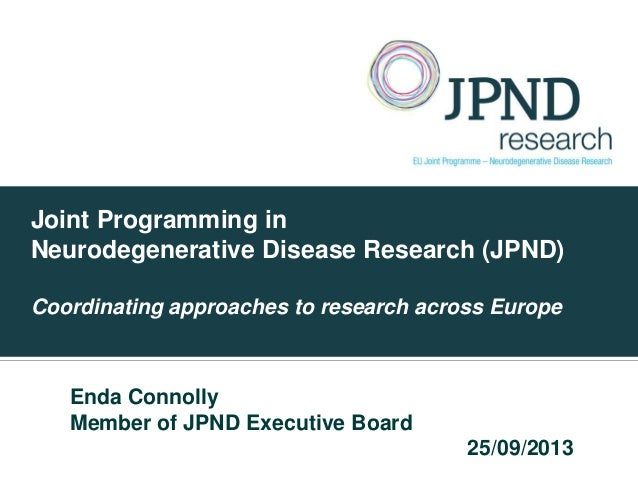 Joint Programming in Neurodegenerative Disease Research (JPND) Coordinating approaches to research across Europe Enda Conn...