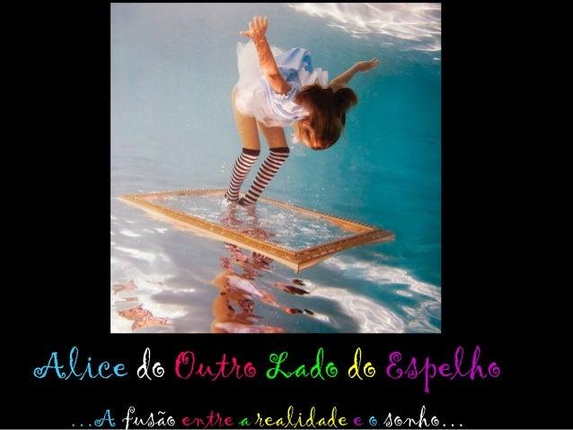 Alice do Outro Lado do Espelho…A fusão entre a realidade e o sonho…