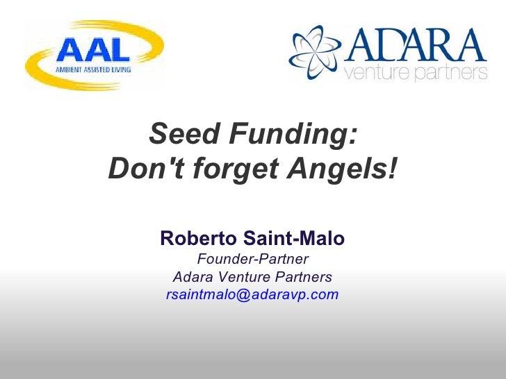 Seed Funding: Don't forget Angels!     Roberto Saint-Malo          Founder-Partner      Adara Venture Partners     rsaintm...