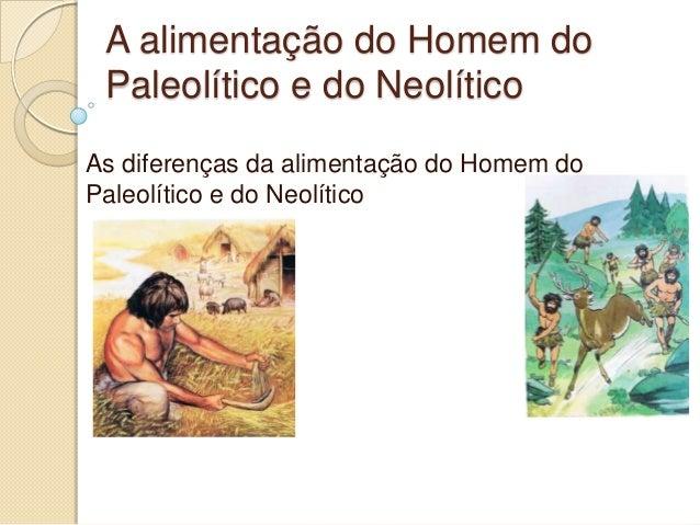 A alimentação do Homem doPaleolítico e do NeolíticoAs diferenças da alimentação do Homem doPaleolítico e do Neolítico
