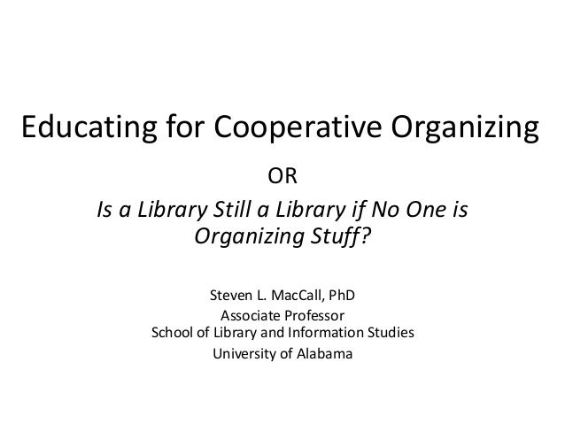 Educating for Cooperative Organizing OR Is a Library Still a Library if No One is Organizing Stuff? Steven L. MacCall, PhD...