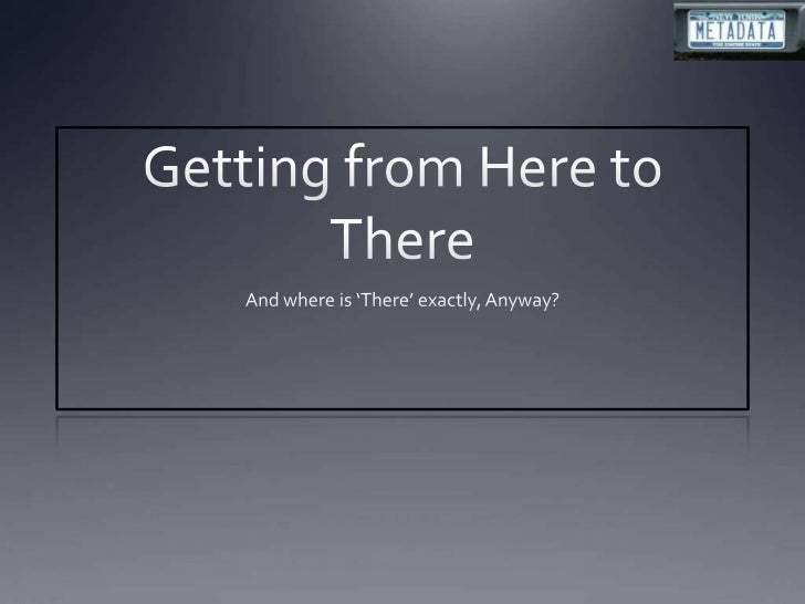 Getting from Here to There<br />And where is 'There' exactly, Anyway?<br />