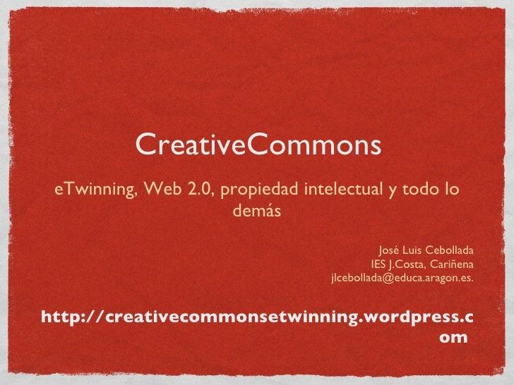 CreativeCommons <ul><li>eTwinning, Web 2.0, propiedad intelectual y todo lo demás </li></ul><ul><li>José Luis Cebollada </...