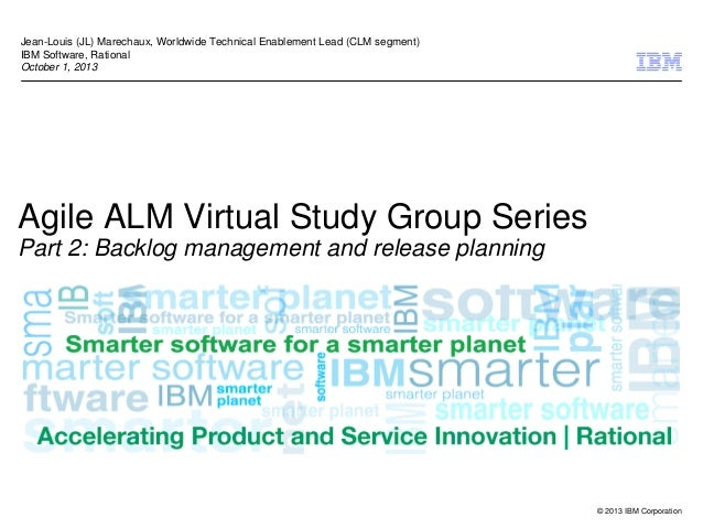 © 2013 IBM Corporation Agile ALM Virtual Study Group Series Part 2: Backlog management and release planning Jean-Louis (JL...