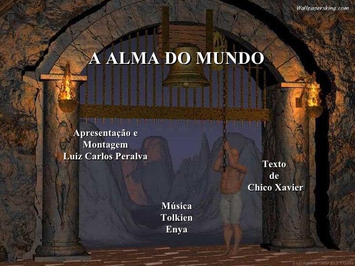 A ALMA DO MUNDO Apresentação e Montagem Luiz Carlos Peralva Música Tolkien Enya Texto de Chico Xavier