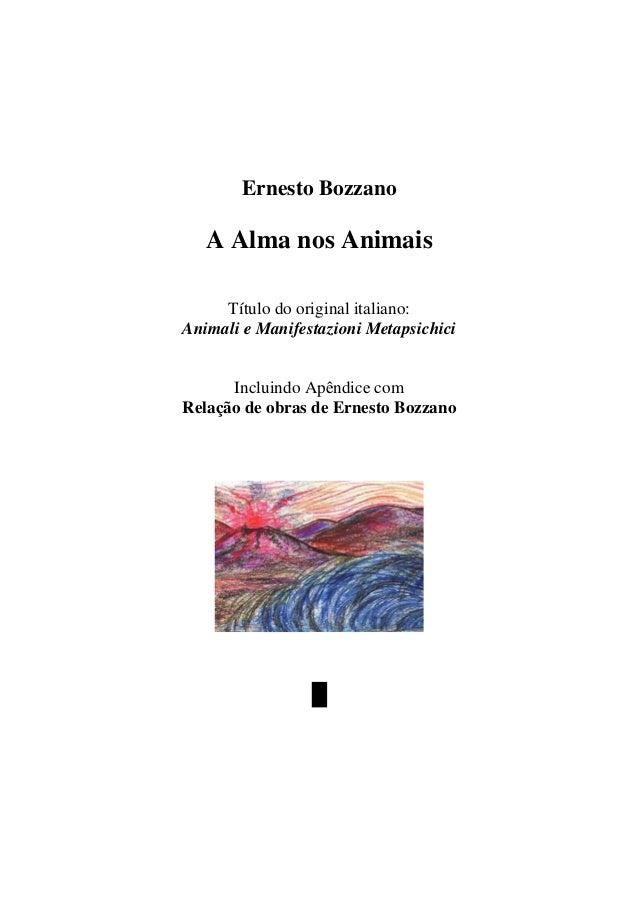 www.autoresespiritasclassicos.com Ernesto Bozzano A Alma nos Animais Título do original italiano: Animali e Manifestazioni...