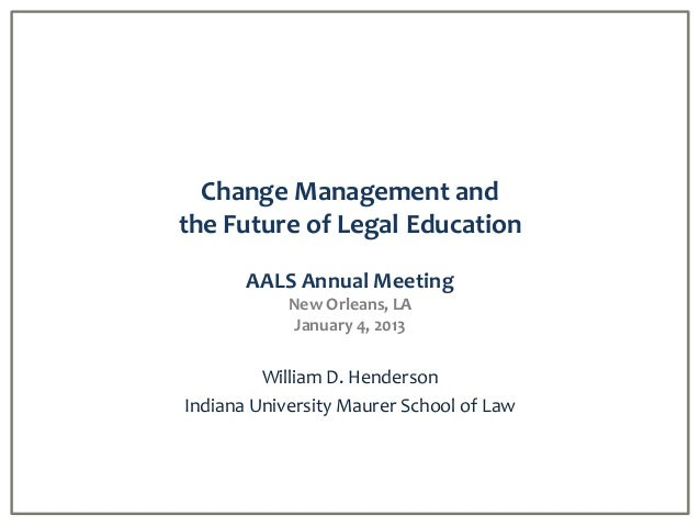 Change Management andthe Future of Legal Education       AALS Annual Meeting            New Orleans, LA             Januar...