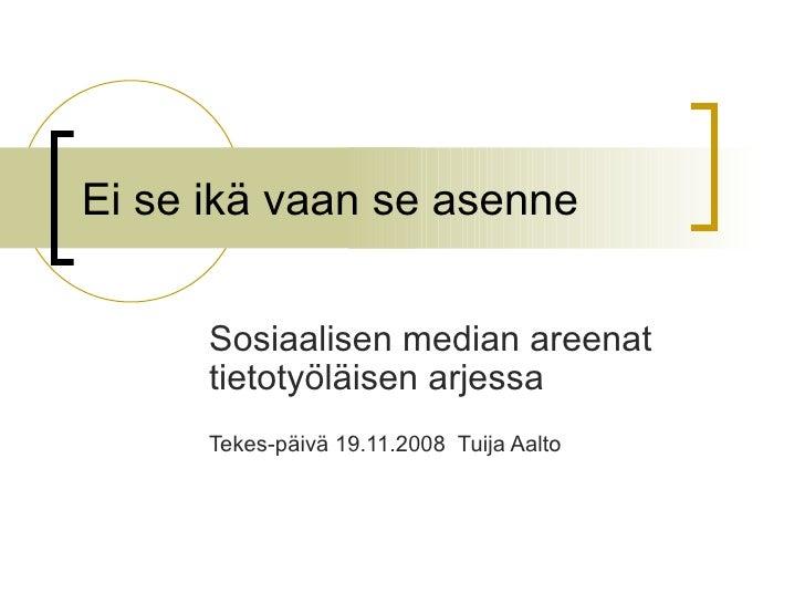 Ei se ikä vaan se asenne Sosiaalisen median areenat tietotyöläisen arjessa  Tekes-päivä 19.11.2008  Tuija Aalto