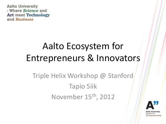 Aalto Ecosystem forEntrepreneurs & Innovators Triple Helix Workshop @ Stanford              Tapio Siik        November 15t...