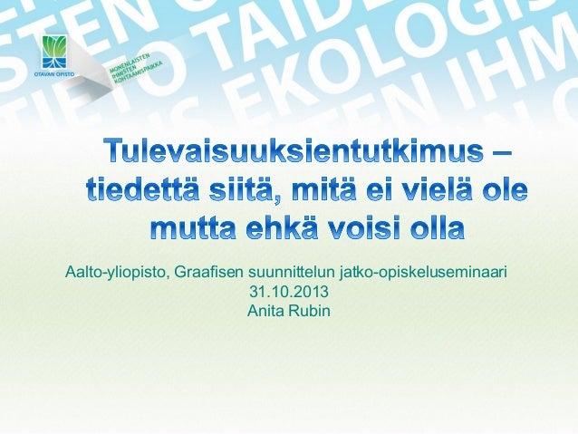 Aalto-yliopisto, Graafisen suunnittelun jatko-opiskeluseminaari 31.10.2013 Anita Rubin