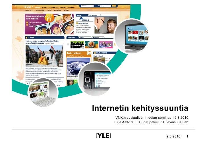 Internetin kehityssuuntia       VNK:n sosiaalisen median seminaari 9.3.2010      Tuija Aalto YLE Uudet palvelut Tulevaisuu...