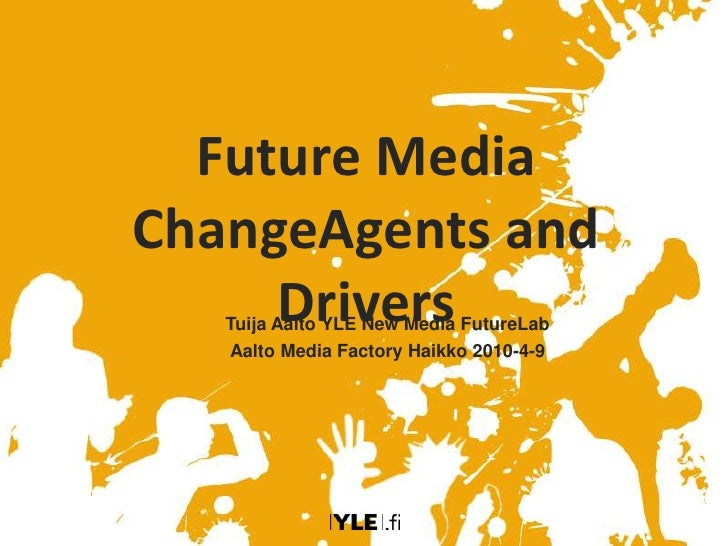 Future Media Change Agents and Drivers Tuija Aalto YLE New Media Future Lab Aalto Media Factory Haikko 2010-4-9