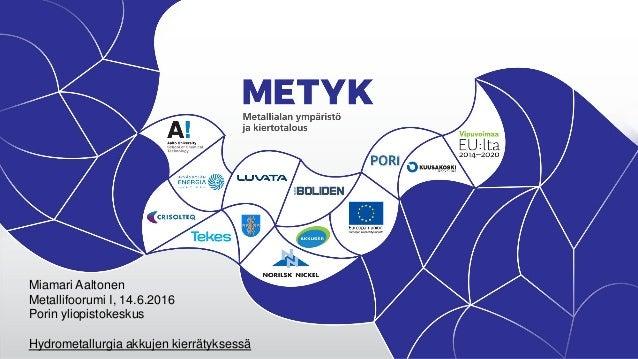 Miamari Aaltonen Metallifoorumi I, 14.6.2016 Porin yliopistokeskus Hydrometallurgia akkujen kierrätyksessä