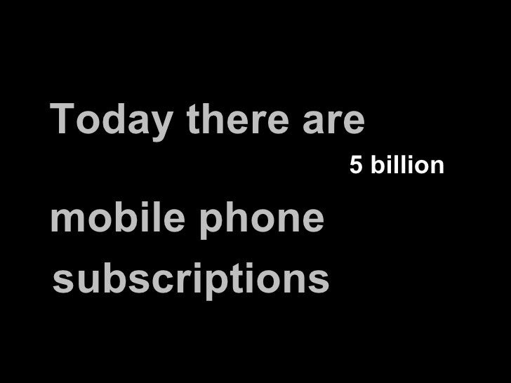 Today there are 5 billion  mobile phone subscriptions http://reviews.cnet.com/8301-13970_7-10454065-78.html