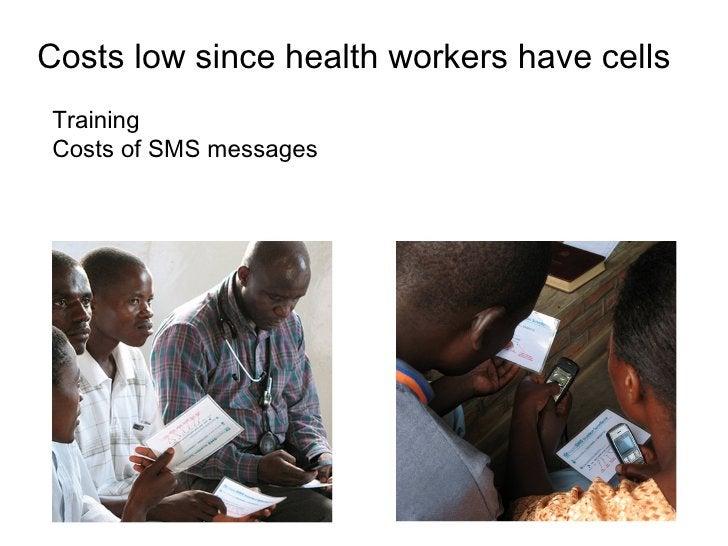 <ul><li>Costs low since health workers have cells </li></ul><ul><li>Training </li></ul><ul><li>Costs of SMS messages </li>...