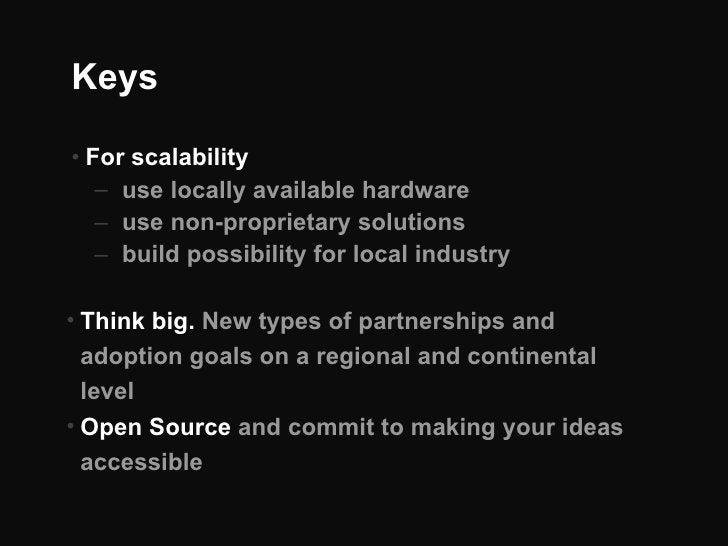 Keys <ul><li>For scalability </li></ul><ul><ul><li>use locally available hardware </li></ul></ul><ul><ul><li>use non-propr...