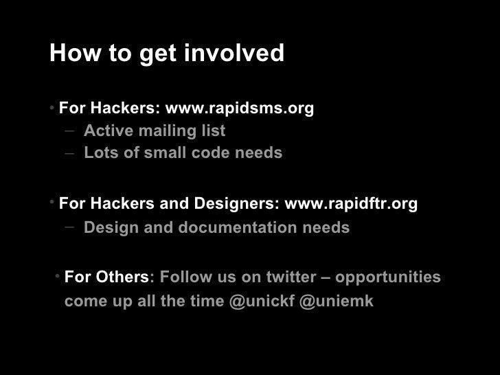 How to get involved <ul><li>For Hackers: www.rapidsms.org </li></ul><ul><ul><li>Active mailing list </li></ul></ul><ul><ul...