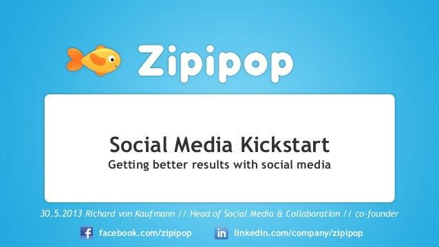 Social Media KickstartGetting better results with social media30.5.2013 Richard von Kaufmann // Head of Social Media & Col...