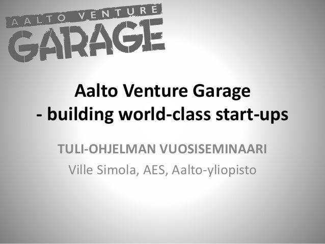 Aalto Venture Garage - building world-class start-ups TULI-OHJELMAN VUOSISEMINAARI Ville Simola, AES, Aalto-yliopisto