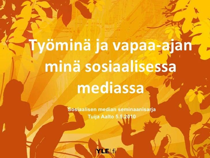 Työminä ja vapaa-ajan minä sosiaalisessa mediassa Sosiaalisen median seminaanisarja Tuija Aalto 5.5.2010