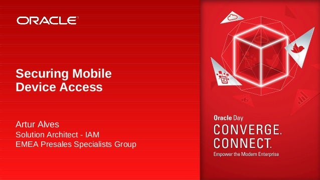 Securing Mobile Device Access Artur Alves Solution Architect - IAM EMEA Presales Specialists Group  1 Copyright © 2013, Or...