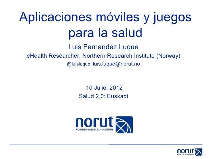 Aplicaciones móviles y juegos         para la salud                Luis Fernandez Luque eHealth Researcher, Northern Resea...