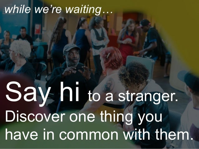 Say hi to a stranger. Discover one thing you have in common with them. while we're waiting…