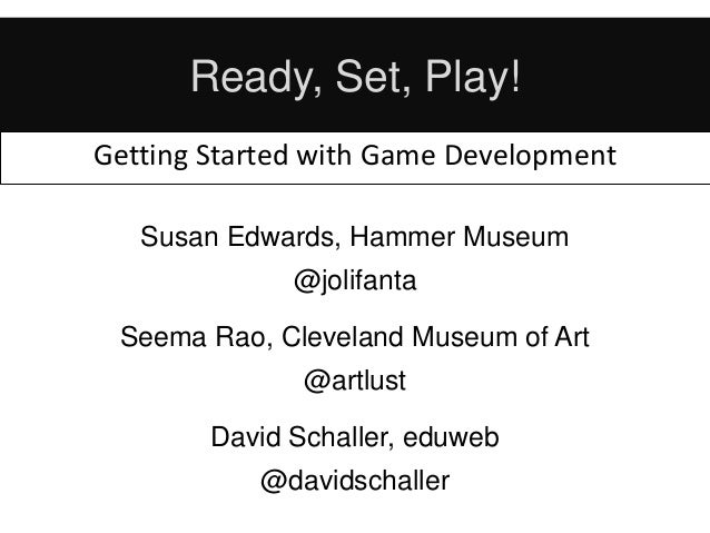 Ready, Set, Play! Getting Started with Game Development Susan Edwards, Hammer Museum @jolifanta Seema Rao, Cleveland Museu...