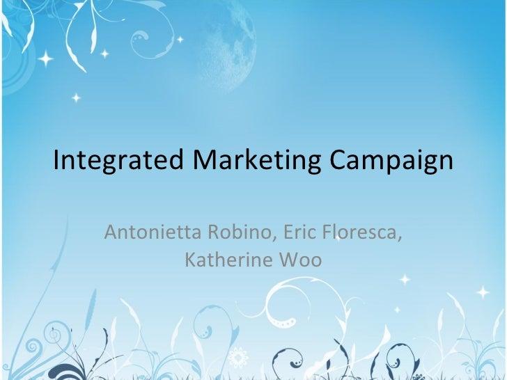 Integrated Marketing Campaign Antonietta Robino, Eric Floresca, Katherine Woo