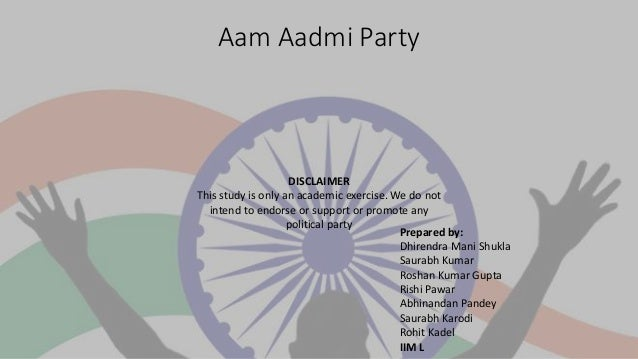 Aam Aadmi Party DISCLAIMER This study is only an academic exercise. We do not intend to endorse or support or promote any ...