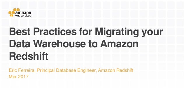 Best Practices for Migrating your Data Warehouse to Amazon Redshift Eric Ferreira, Principal Database Engineer, Amazon Red...