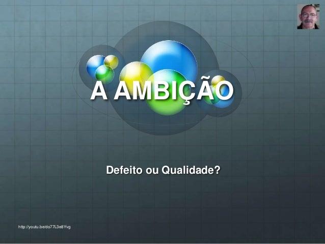 A AMBIÇÃO Defeito ou Qualidade? http://youtu.be/do77L3e8Yvg