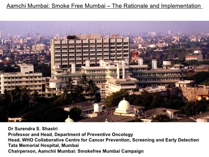 Aamchi Mumbai: Smoke Free Mumbai – The Rationale and Implementation  Dr Surendra S. Shastri Professor and Head, Department...