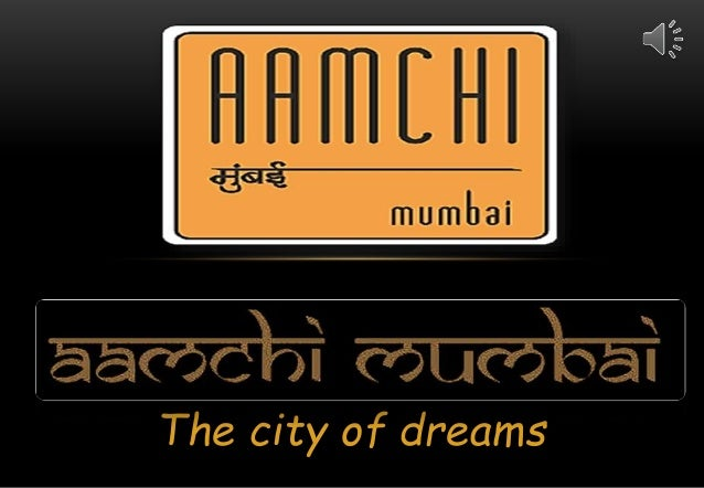 aamchi mumbai Welcome to the aamchi mumbai, mayanagari, city of dreams and city which  never sleep, people know it by many names and this is one of the.