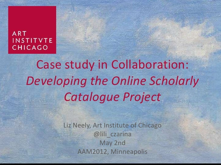Case study in Collaboration:Developing the Online Scholarly      Catalogue Project      Liz Neely, Art Institute of Chicag...