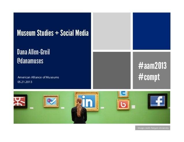 Museum Studies + Social MediaDana Allen-Greil@danamusesAmerican Alliance of Museums05.21.2013Image credit: Rutgers Univers...