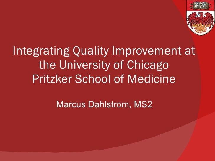 Integrating Quality Improvement at the University of Chicago Pritzker School of Medicine <ul><li>Marcus Dahlstrom, MS2 </l...