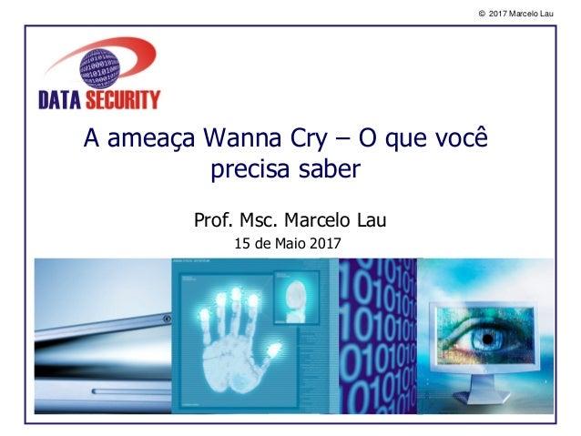 © 2017 Marcelo Lau A ameaça Wanna Cry – O que você precisa saber Prof. Msc. Marcelo Lau 15 de Maio 2017