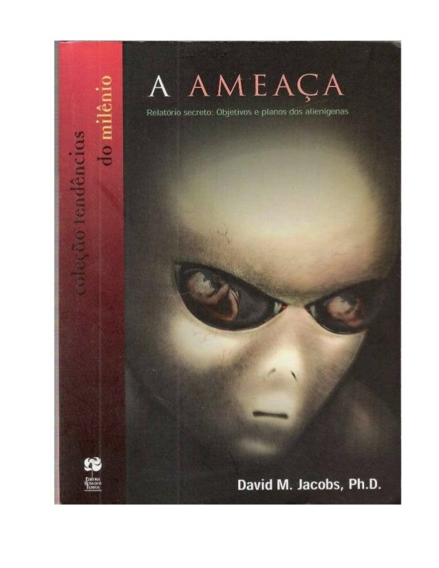 David M. Jacobs A AMEAÇA Relatório secreto: Objetivos e Planos dos Alienígenas Tradução de CARLOS ARAÚJO Editora Rosa dos ...