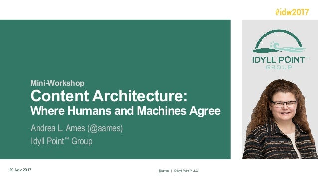 Mini-Workshop Content Architecture: Where Humans and Machines Agree Andrea L. Ames (@aames) Idyll Point™ Group 29 Nov 2017...