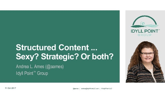 Structured Content ... Sexy? Strategic? Or both? Andrea L. Ames (@aames) Idyll Point™ Group 11 Oct 2017 @aames | andrea@Id...