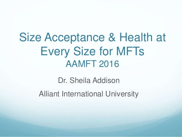 Size Acceptance & Health at Every Size for MFTs AAMFT 2016 Dr. Sheila Addison Alliant International University