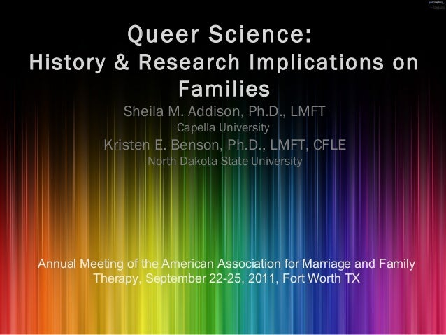 Queer Science: History & Research Implications on Families Sheila M. Addison, Ph.D., LMFT Capella University Kristen E. Be...