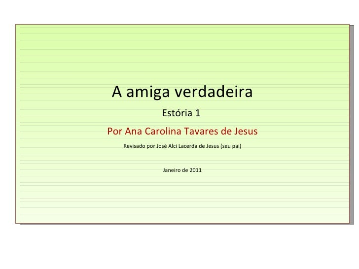 A amiga verdadeira Estória 1  Por Ana Carolina Tavares de Jesus Revisado por José Alci Lacerda de Jesus (seu pai) Janeiro ...