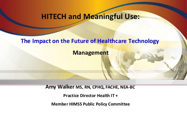 HITECH and Meaningful Use: The Impact on the Future of Healthcare Technology Management Amy Walker MS, RN, CPHQ, FACHE, NE...