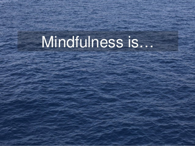Mindfulness is…
