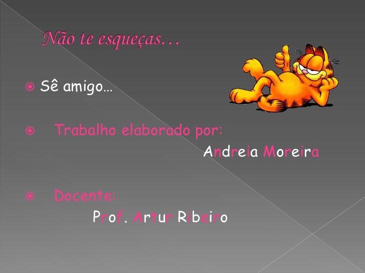 Não te esqueças…<br />Sê amigo…<br />Trabalho elaborado por:<br />                                      Andreia Moreira <b...