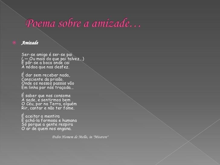 Poema sobre a amizade…<br />Amizade<br />Ser-se amigo é ser-se pai ( — Ou mais do que pai talvez...) É pôr-se a boca onde ...